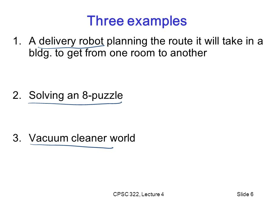 CPSC 322, Lecture 4Slide 6 Three examples 1.A delivery robot planning the route it will take in a bldg.