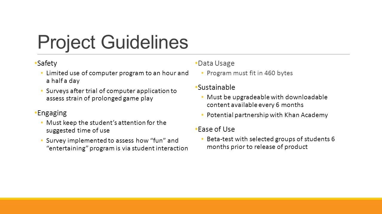 Project Guidelines Safety Limited use of computer program to an hour and a half a day Surveys after trial of computer application to assess strain of prolonged game play Engaging Must keep the student's attention for the suggested time of use Survey implemented to assess how fun and entertaining program is via student interaction Data Usage Program must fit in 460 bytes Sustainable Must be upgradeable with downloadable content available every 6 months Potential partnership with Khan Academy Ease of Use Beta-test with selected groups of students 6 months prior to release of product