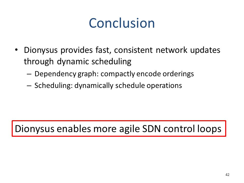 Conclusion Dionysus provides fast, consistent network updates through dynamic scheduling – Dependency graph: compactly encode orderings – Scheduling:
