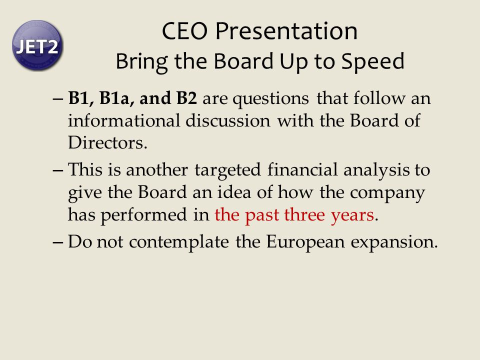 CEO Presentation Bring the Board Up to Speed – B1, B1a, and B2 are questions that follow an informational discussion with the Board of Directors.