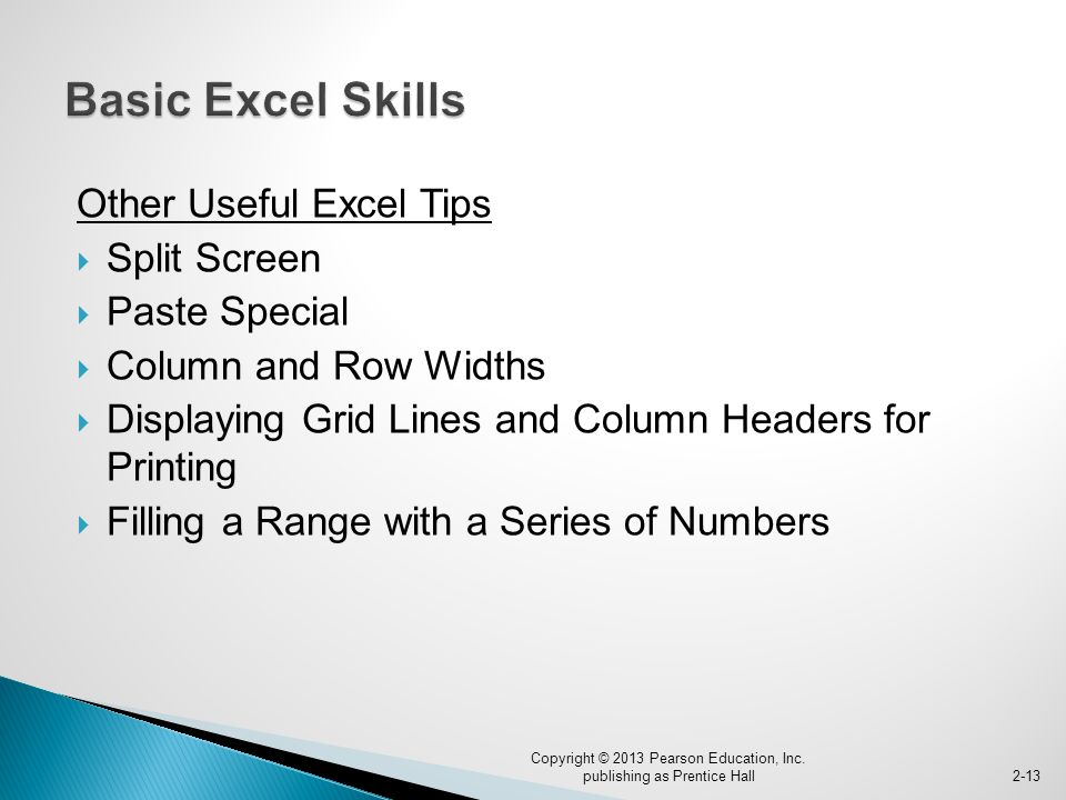 Other Useful Excel Tips  Split Screen  Paste Special  Column and Row Widths  Displaying Grid Lines and Column Headers for Printing  Filling a Range with a Series of Numbers Copyright © 2013 Pearson Education, Inc.