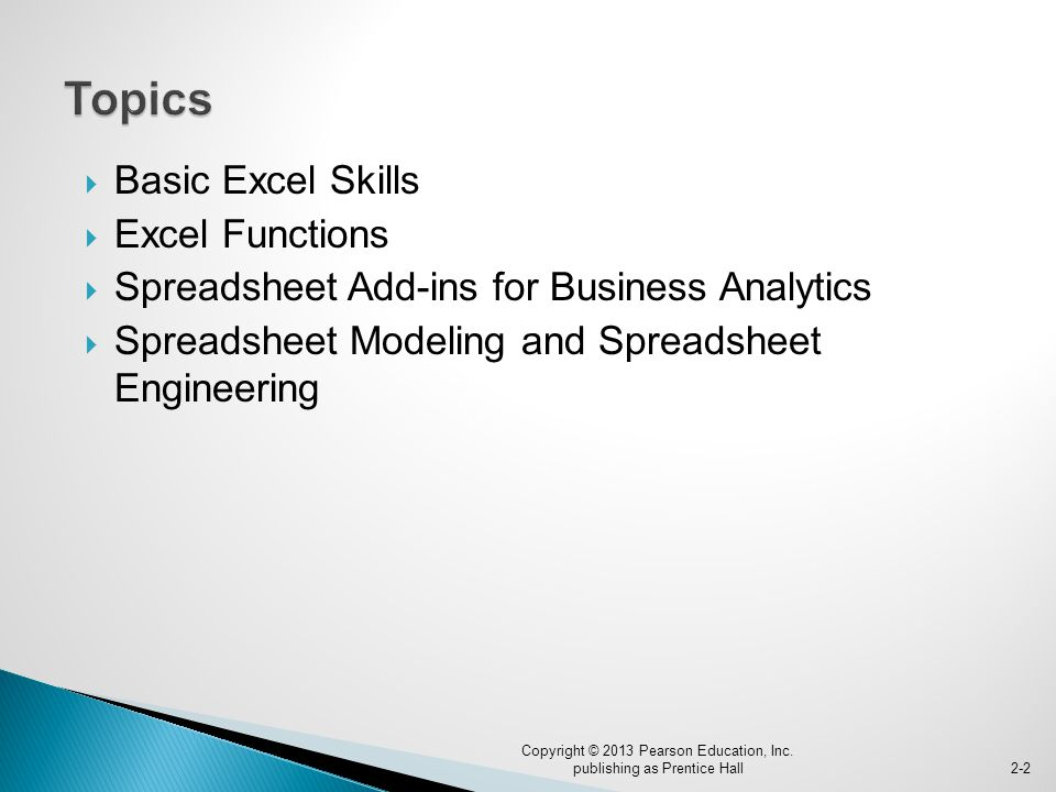  Basic Excel Skills  Excel Functions  Spreadsheet Add-ins for Business Analytics  Spreadsheet Modeling and Spreadsheet Engineering Copyright © 2013 Pearson Education, Inc.
