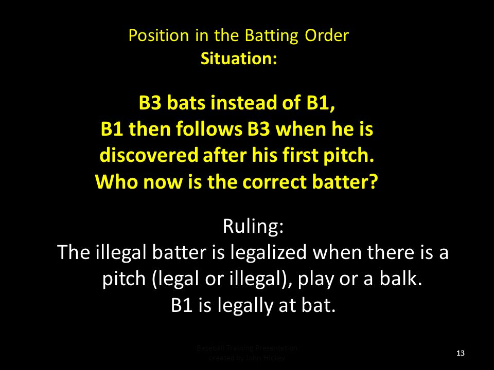 Position in the Batting Order Situation: Baseball Training Presentation created by John Hickey 12 Ruling: The improper batter is replaced with the proper batter who assumes the count 3-2.