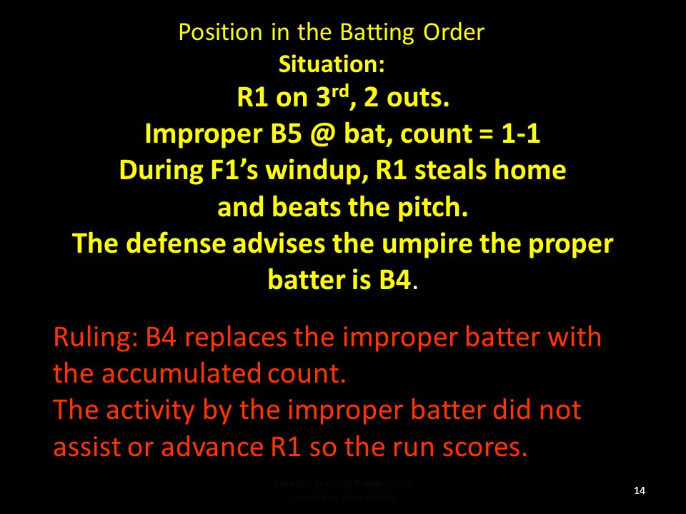 Position in the Batting Order Situation: Baseball Training Presentation created by John Hickey 13 Ruling: The illegal batter is legalized when there is a pitch (legal or illegal), play or a balk.