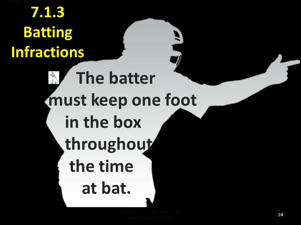 23 7.3.1 Batting Infractions Delay of game if batter fails to take his batting position within 20 seconds.