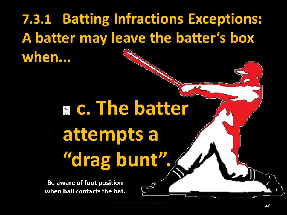 7.3.1 Batting Infractions Exceptions: A batter may leave the batter's box when...