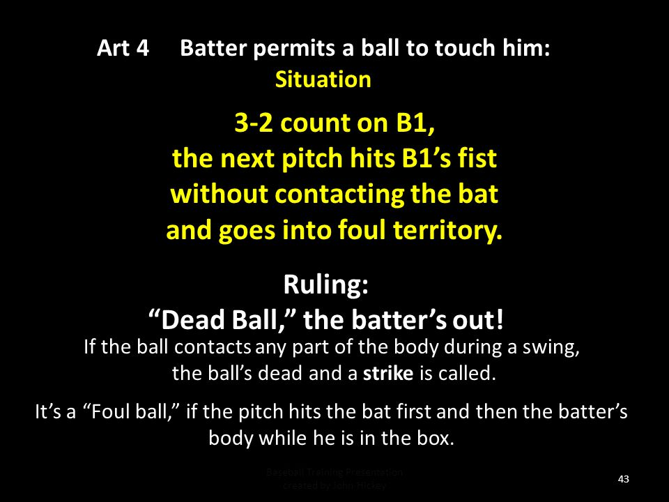 Art 4 Batter permits a ball to touch him: Situation Baseball Training Presentation created by John Hickey 42 Ruling: Dead Ball! Strike 3, batter's out.