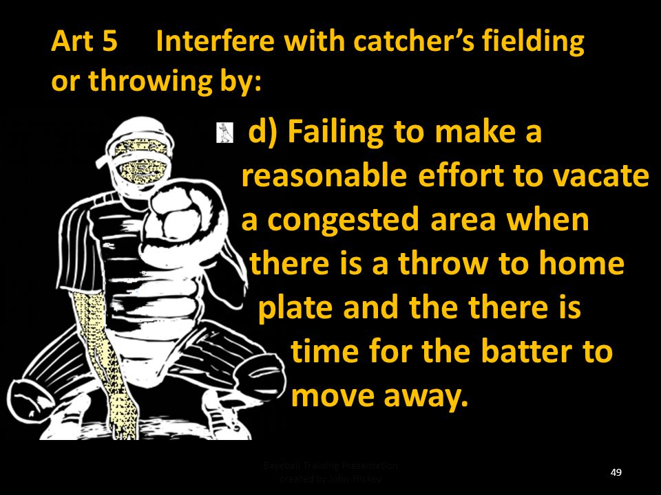 Art 5 Interfere with catcher's fielding or throwing by: c) making any other movement which hinders actions at home plate or the catcher's attempt to make a play on a runner, Baseball Training Presentation created by John Hickey 48