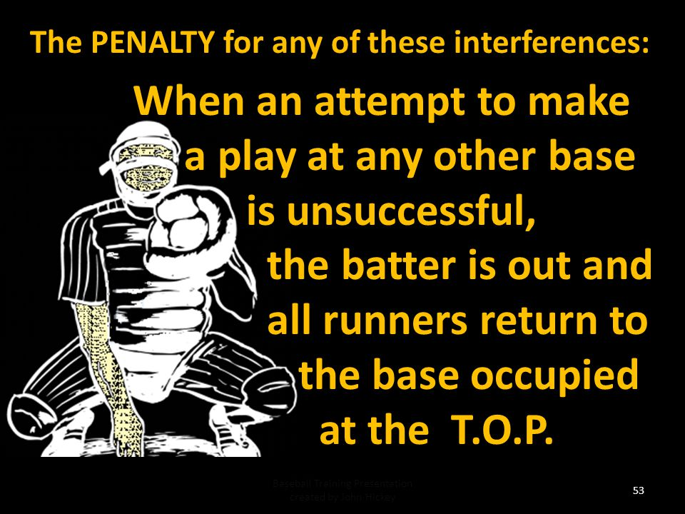 The PENALTY for any of these interferences: If the runner advancing home is not tagged out, the ball becomes dead (delayed dead ball) the runner is out and the batter remains at bat; the ball remains live.