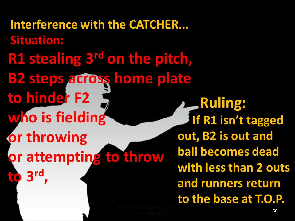 57 Baseball Training Presentation created by John Hickey Interference with the CATCHER...Situation: R1 stealing 3 rd on the pitch, B2 steps across home plate to hinder F2 who is fielding or throwing or attempting to throw to 3 rd, Ruling; If R1 is thrown out with less than 2 outs the ball remains live.