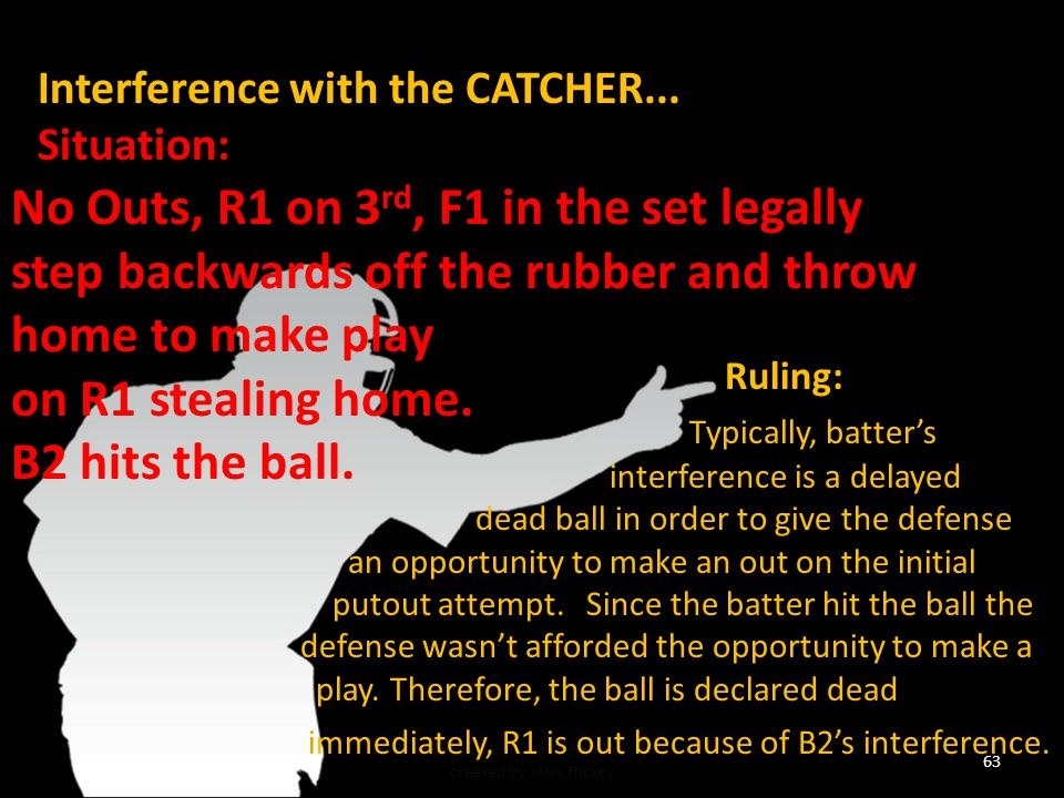 62 Baseball Training Presentation created by John Hickey Interference with the CATCHER...Situation: 1 out, R1 on 2 nd, right-handed B2 at bat, R1 attempts to steal 3 rd while B2 (swinging or not) makes no attempt to get out of the way or is unable to get out of the way of F2 throwing making a play to 3 rd.