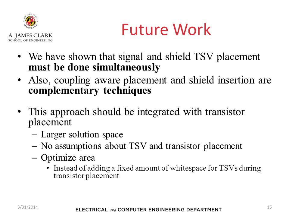 Future Work We have shown that signal and shield TSV placement must be done simultaneously Also, coupling aware placement and shield insertion are com