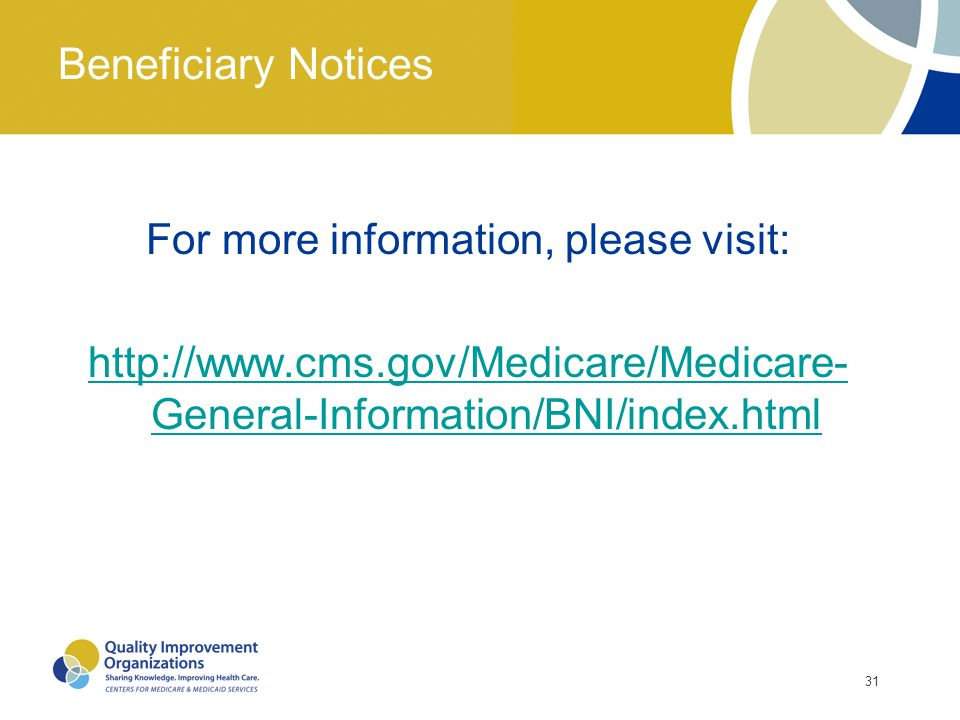 31 Beneficiary Notices For more information, please visit: http://www.cms.gov/Medicare/Medicare- General-Information/BNI/index.html
