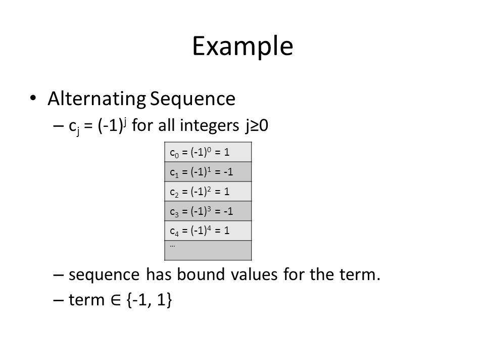 Example Alternating Sequence – c j = (-1) j for all integers j≥0 – sequence has bound values for the term. – term ∈ {-1, 1} c 0 = (-1) 0 = 1 c 1 = (-1