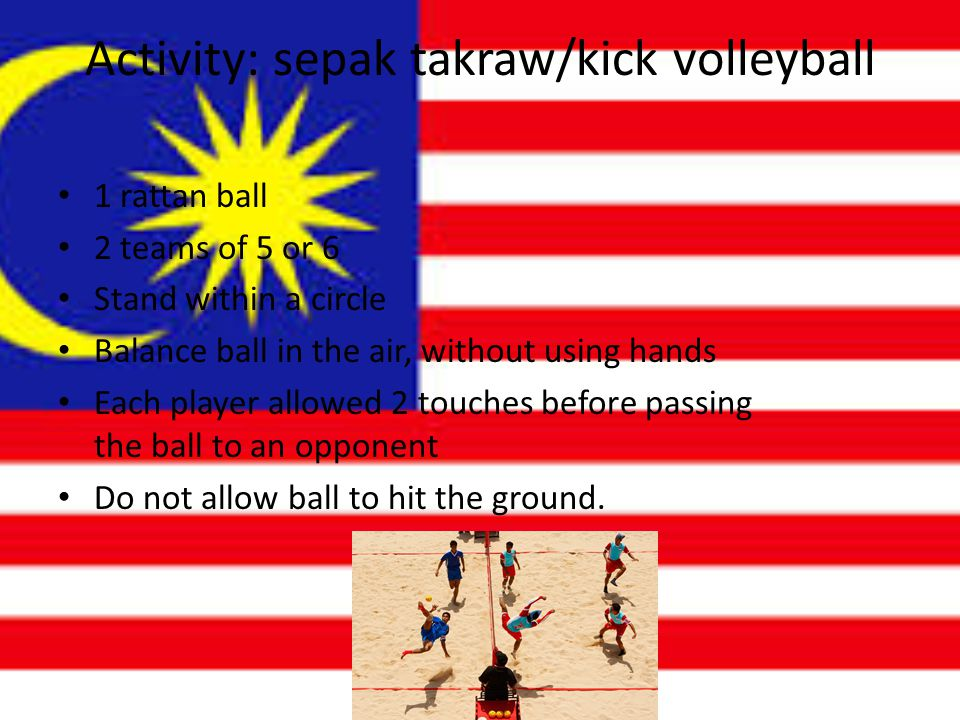 Activity: sepak takraw/kick volleyball 1 rattan ball 2 teams of 5 or 6 Stand within a circle Balance ball in the air, without using hands Each player allowed 2 touches before passing the ball to an opponent Do not allow ball to hit the ground.
