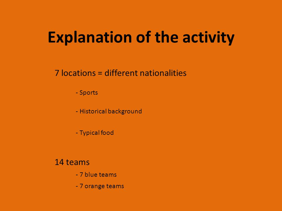 Explanation of the activity 7 locations = different nationalities - Sports - Historical background - Typical food 14 teams - 7 blue teams - 7 orange teams