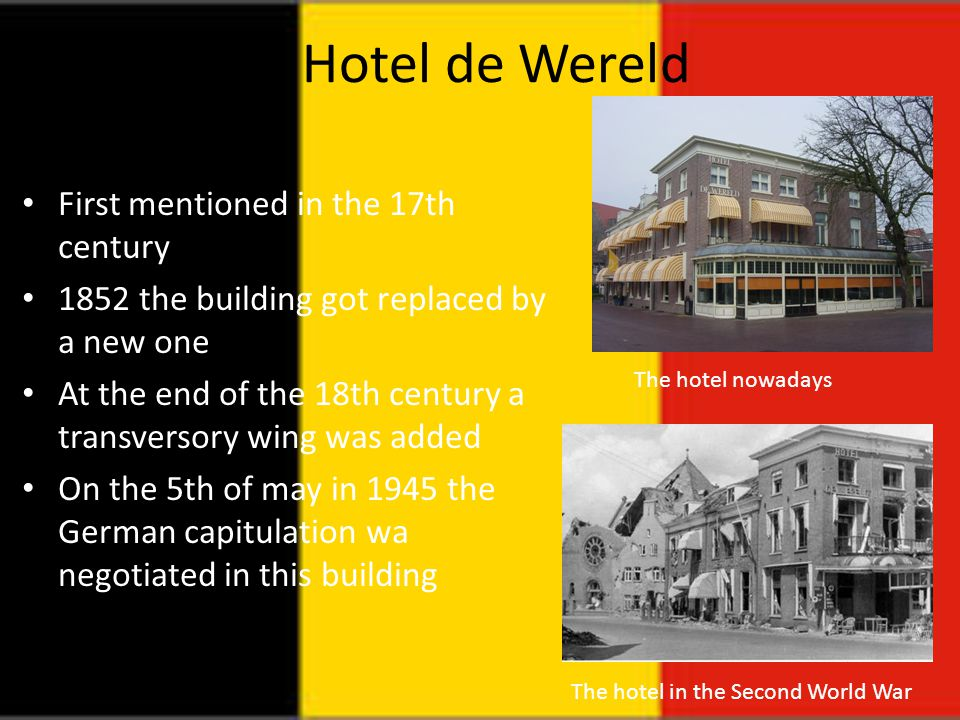 Hotel de Wereld First mentioned in the 17th century 1852 the building got replaced by a new one At the end of the 18th century a transversory wing was added On the 5th of may in 1945 the German capitulation wa negotiated in this building The hotel nowadays The hotel in the Second World War