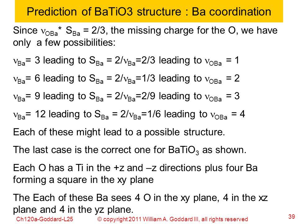 © copyright 2011 William A. Goddard III, all rights reservedCh120a-Goddard-L25 39 Prediction of BaTiO3 structure : Ba coordination Since OBa * S Ba =