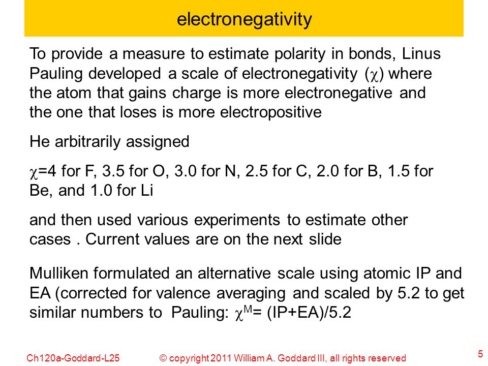 © copyright 2011 William A. Goddard III, all rights reservedCh120a-Goddard-L25 5 electronegativity To provide a measure to estimate polarity in bonds,