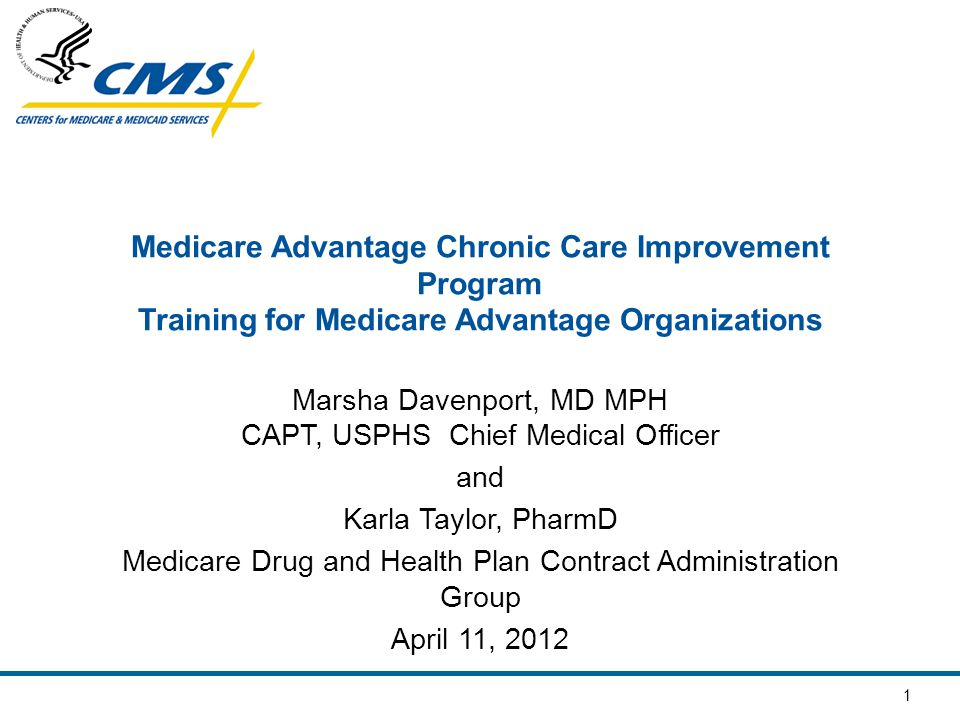 1 Medicare Advantage Chronic Care Improvement Program Training for Medicare Advantage Organizations Marsha Davenport, MD MPH CAPT, USPHS Chief Medical