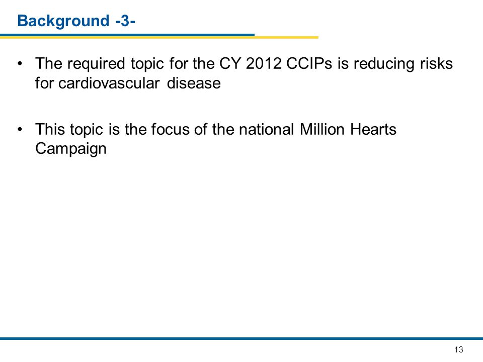 13 Background -3- The required topic for the CY 2012 CCIPs is reducing risks for cardiovascular disease This topic is the focus of the national Millio