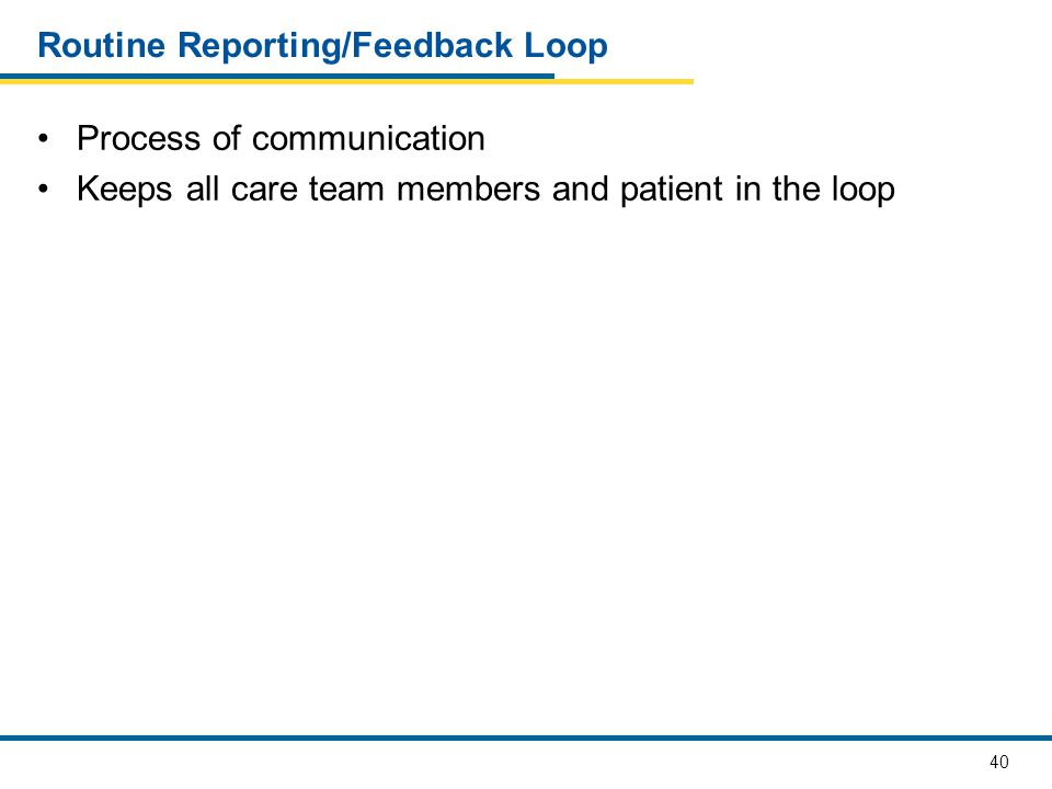 40 Routine Reporting/Feedback Loop Process of communication Keeps all care team members and patient in the loop