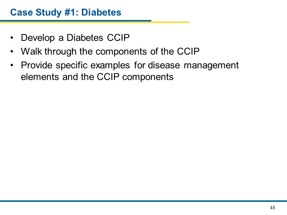 48 Case Study #1: Diabetes Develop a Diabetes CCIP Walk through the components of the CCIP Provide specific examples for disease management elements a