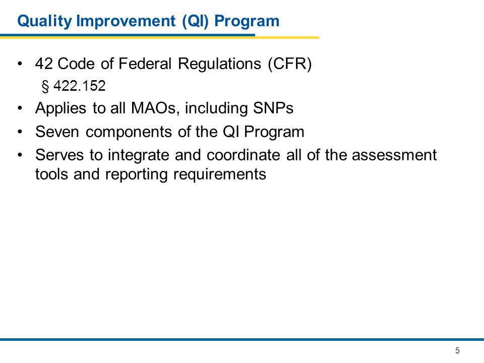 5 Quality Improvement (QI) Program 42 Code of Federal Regulations (CFR) § 422.152 Applies to all MAOs, including SNPs Seven components of the QI Progr