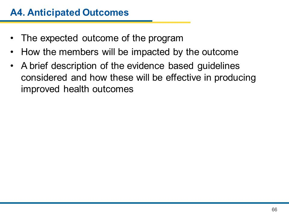 66 A4. Anticipated Outcomes The expected outcome of the program How the members will be impacted by the outcome A brief description of the evidence ba