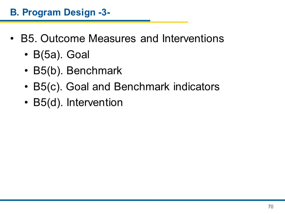 70 B. Program Design -3- B5. Outcome Measures and Interventions B(5a). Goal B5(b). Benchmark B5(c). Goal and Benchmark indicators B5(d). Intervention