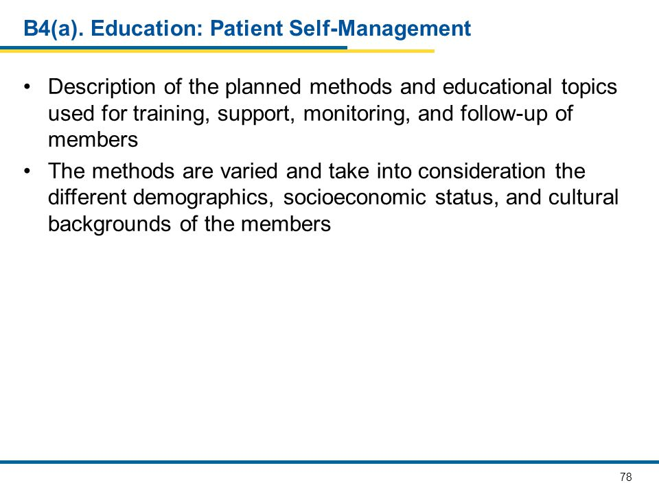 78 B4(a). Education: Patient Self-Management Description of the planned methods and educational topics used for training, support, monitoring, and fol