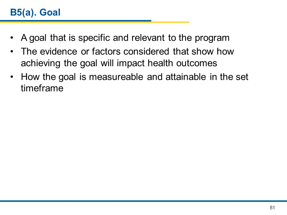 81 B5(a). Goal A goal that is specific and relevant to the program The evidence or factors considered that show how achieving the goal will impact hea