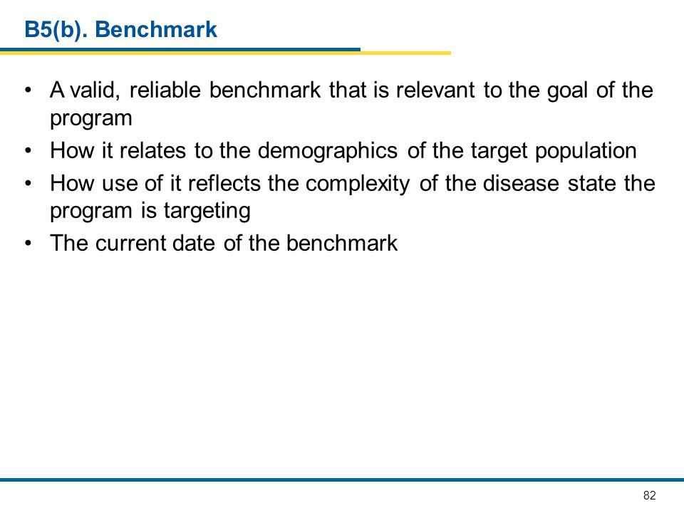 82 B5(b). Benchmark A valid, reliable benchmark that is relevant to the goal of the program How it relates to the demographics of the target populatio