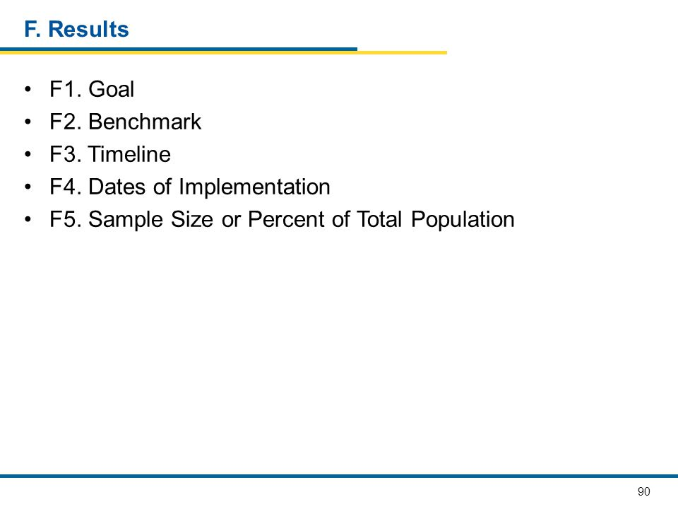 90 F. Results F1. Goal F2. Benchmark F3. Timeline F4. Dates of Implementation F5. Sample Size or Percent of Total Population