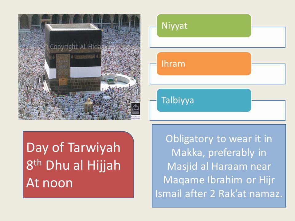 NiyyatIhramTalbiyya Day of Tarwiyah 8 th Dhu al Hijjah At noon Obligatory to wear it in Makka, preferably in Masjid al Haraam near Maqame Ibrahim or Hijr Ismail after 2 Rak'at namaz.