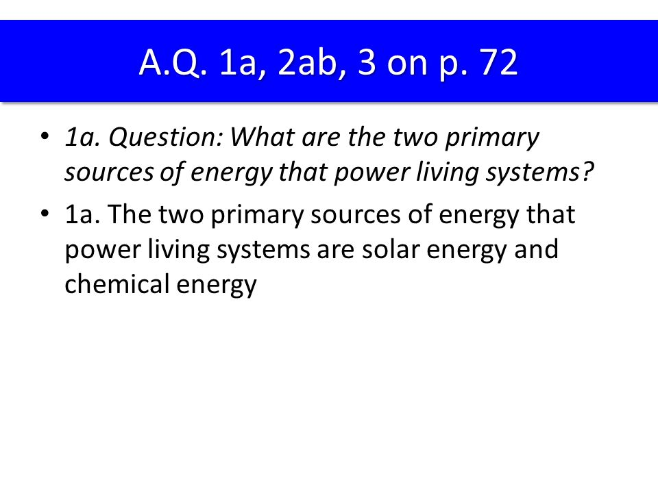 1a. Question: What are the two primary sources of energy that power living systems? 1a. The two primary sources of energy that power living systems ar