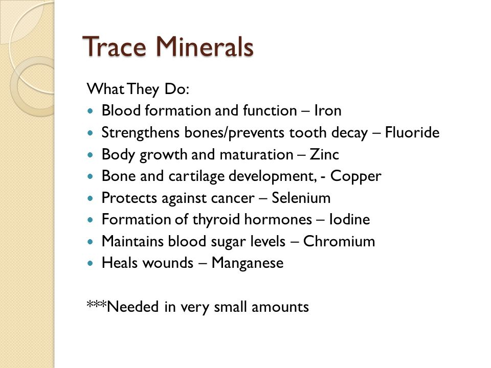 Trace Minerals What They Do: Blood formation and function – Iron Strengthens bones/prevents tooth decay – Fluoride Body growth and maturation – Zinc Bone and cartilage development, - Copper Protects against cancer – Selenium Formation of thyroid hormones – Iodine Maintains blood sugar levels – Chromium Heals wounds – Manganese ***Needed in very small amounts