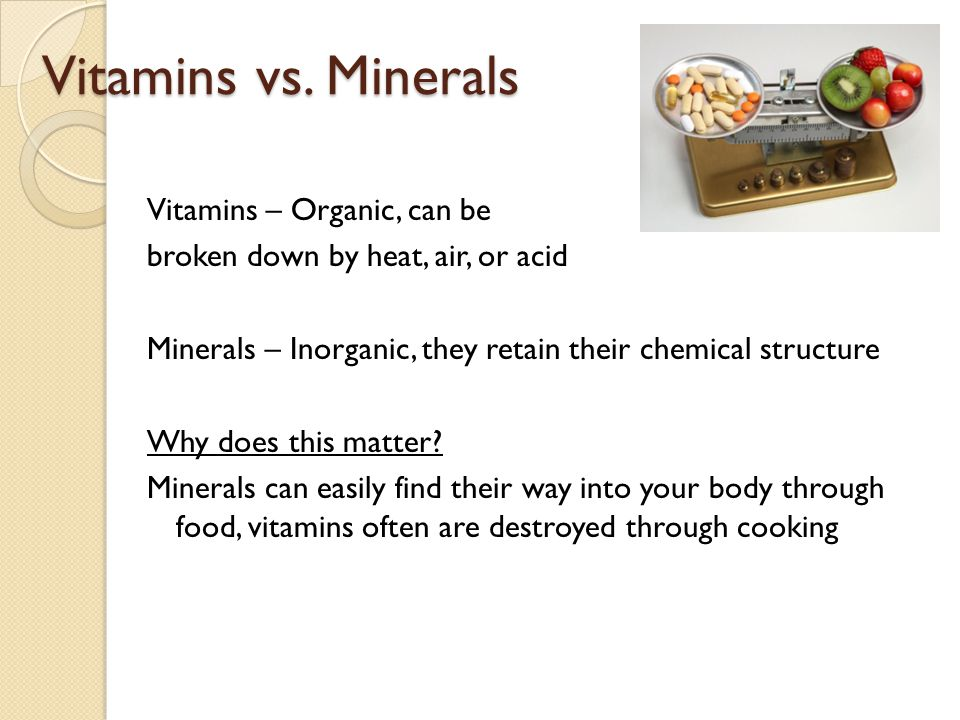Vitamins vs. Minerals Vitamins – Organic, can be broken down by heat, air, or acid Minerals – Inorganic, they retain their chemical structure Why does
