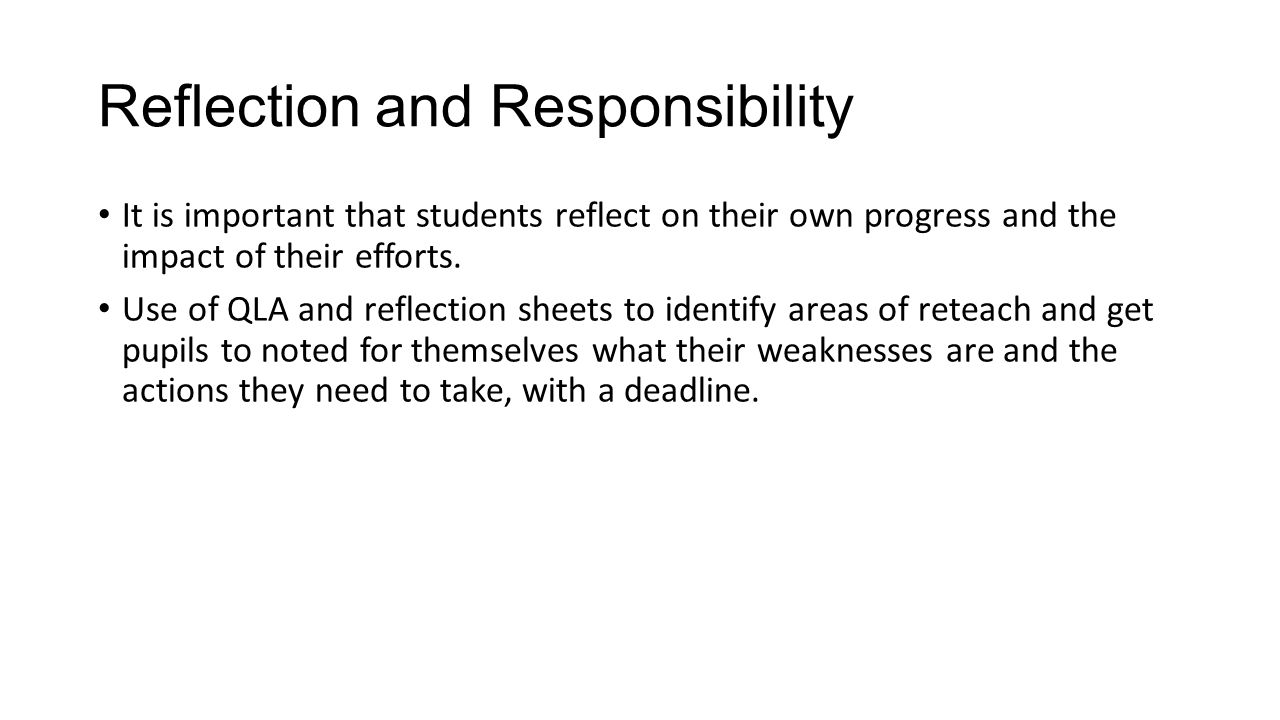 Reflection and Responsibility It is important that students reflect on their own progress and the impact of their efforts. Use of QLA and reflection s