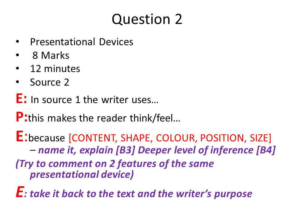 Question 2 Presentational Devices 8 Marks 12 minutes Source 2 E: In source 1 the writer uses… P: this makes the reader think/feel… E: because [CONTENT, SHAPE, COLOUR, POSITION, SIZE] – name it, explain [B3] Deeper level of inference [B4] (Try to comment on 2 features of the same presentational device) E : take it back to the text and the writer's purpose