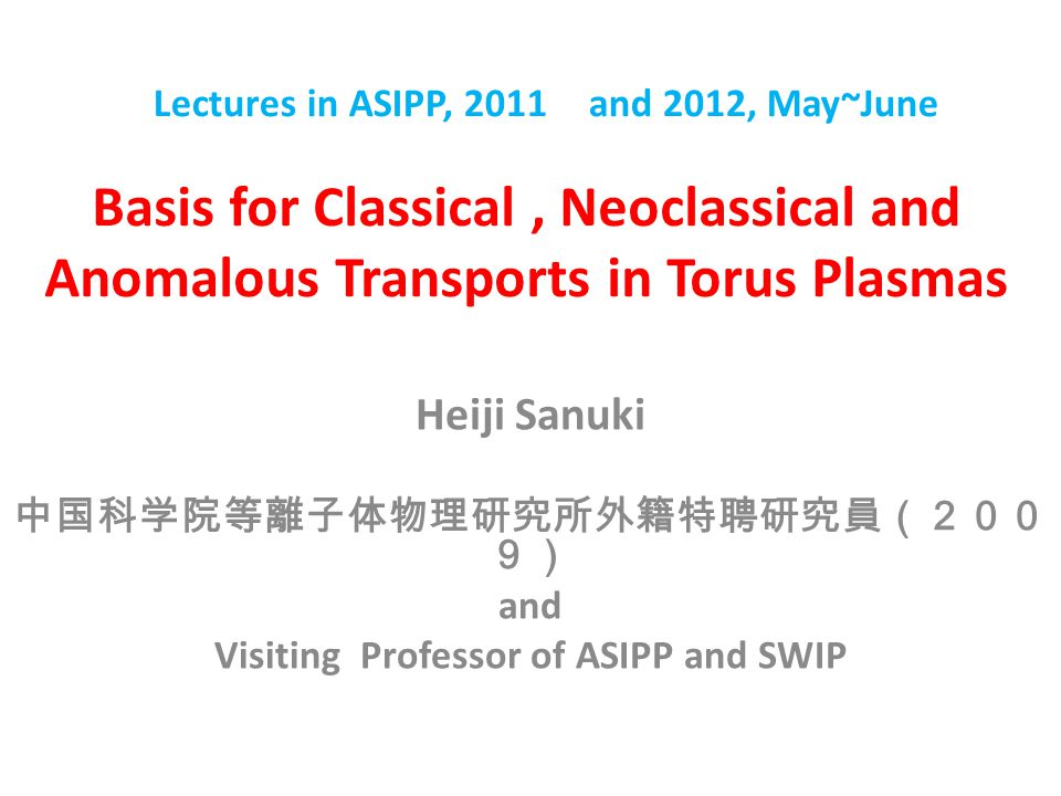 Basis for Classical, Neoclassical and Anomalous Transports in Torus Plasmas Heiji Sanuki 中国科学院等離子体物理研究所外籍特聘研究員(200 9) and Visiting Professor of ASIPP and SWIP Lectures in ASIPP, 2011 and 2012, May~June