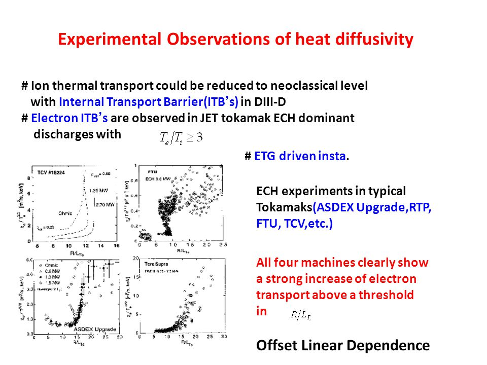 Experimental Observations of heat diffusivity # Ion thermal transport could be reduced to neoclassical level with Internal Transport Barrier(ITB ' s) in DIII-D # Electron ITB ' s are observed in JET tokamak ECH dominant discharges with # ETG driven insta.