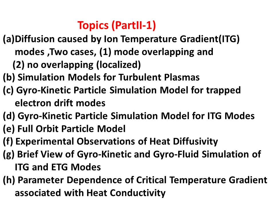 Topics (PartII-1) (a)Diffusion caused by Ion Temperature Gradient(ITG) modes,Two cases, (1) mode overlapping and (2) no overlapping (localized) (b) Simulation Models for Turbulent Plasmas (c) Gyro-Kinetic Particle Simulation Model for trapped electron drift modes (d) Gyro-Kinetic Particle Simulation Model for ITG Modes (e) Full Orbit Particle Model (f) Experimental Observations of Heat Diffusivity (g) Brief View of Gyro-Kinetic and Gyro-Fluid Simulation of ITG and ETG Modes (h) Parameter Dependence of Critical Temperature Gradient associated with Heat Conductivity