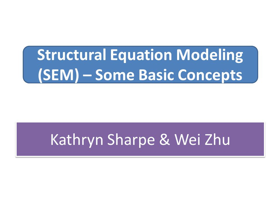 Structural Equation Modeling (SEM) – Some Basic Concepts Kathryn Sharpe & Wei Zhu