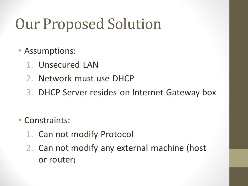 Our Proposed Solution Assumptions: 1.Unsecured LAN 2.Network must use DHCP 3.DHCP Server resides on Internet Gateway box Constraints: 1.Can not modify Protocol 2.Can not modify any external machine (host or router )