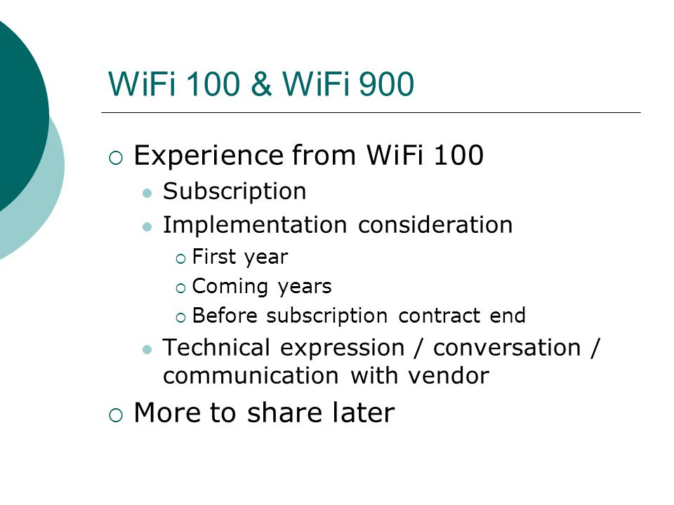 WiFi 100 & WiFi 900  Experience from WiFi 100 Subscription Implementation consideration  First year  Coming years  Before subscription contract end Technical expression / conversation / communication with vendor  More to share later