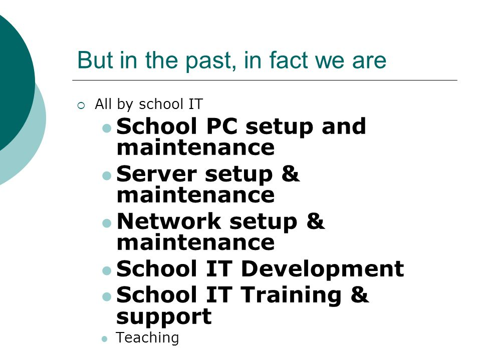 But in the past, in fact we are  All by school IT School PC setup and maintenance Server setup & maintenance Network setup & maintenance School IT Development School IT Training & support Teaching