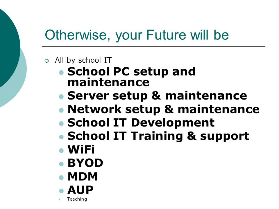 Otherwise, your Future will be  All by school IT School PC setup and maintenance Server setup & maintenance Network setup & maintenance School IT Development School IT Training & support WiFi BYOD MDM AUP Teaching