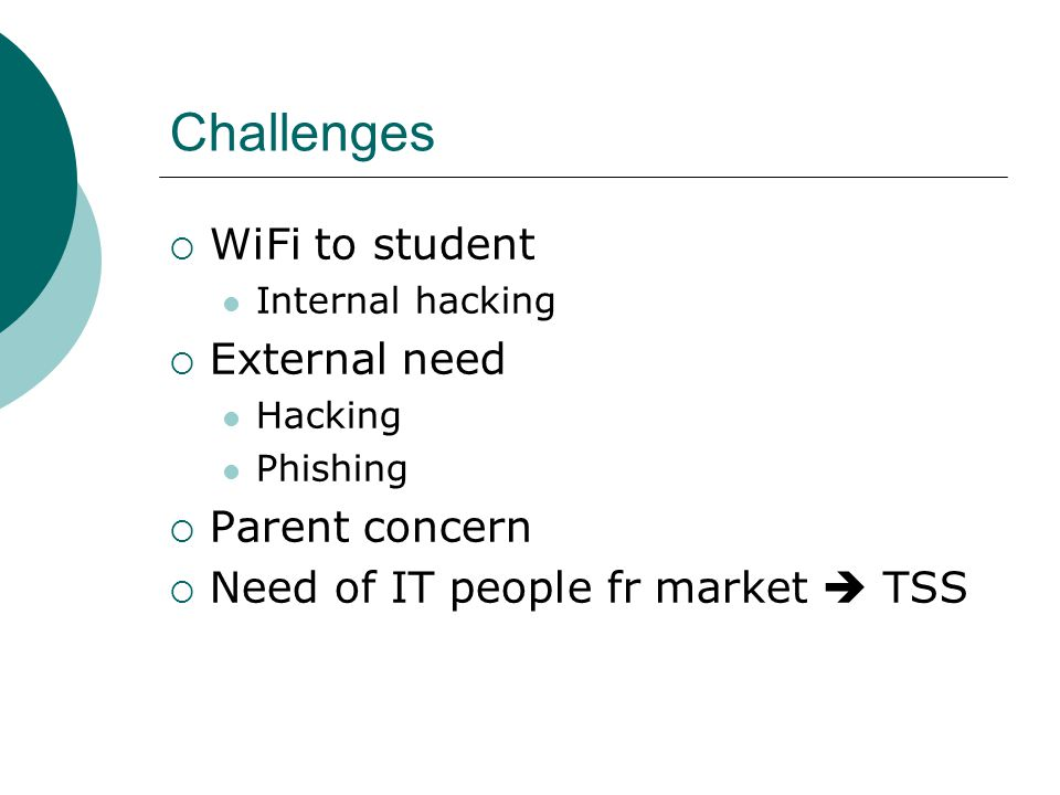 Challenges  WiFi to student Internal hacking  External need Hacking Phishing  Parent concern  Need of IT people fr market  TSS