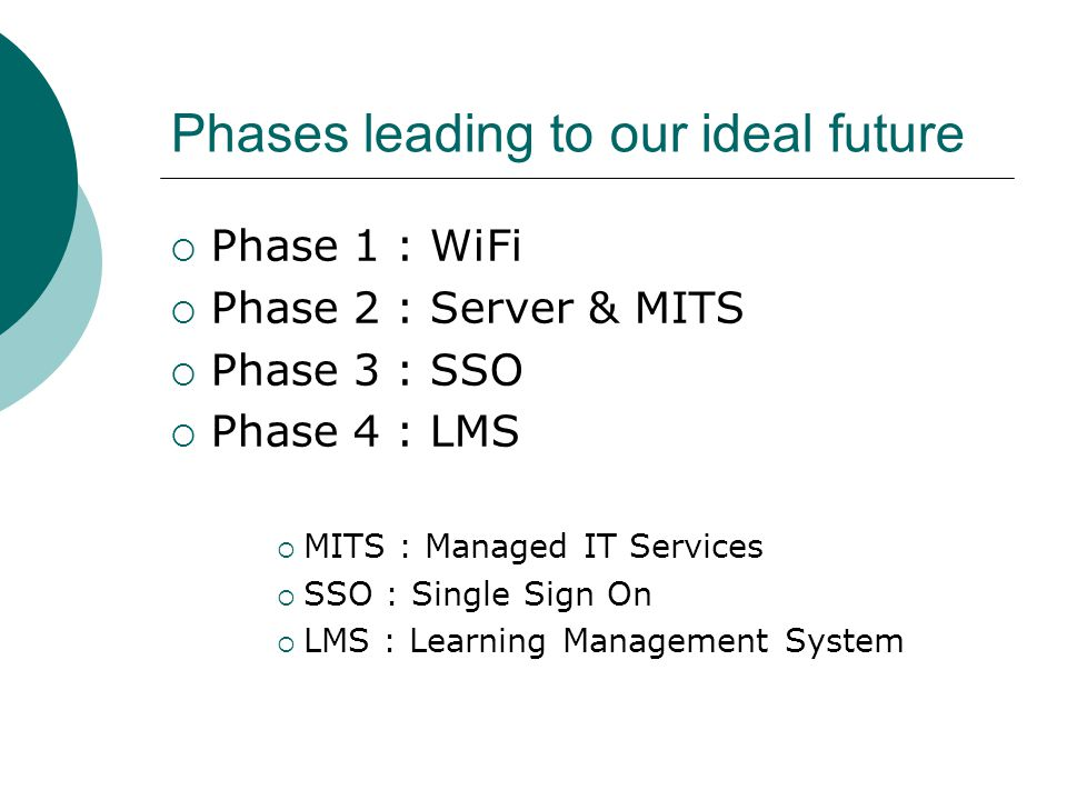 Phases leading to our ideal future  Phase 1 : WiFi  Phase 2 : Server & MITS  Phase 3 : SSO  Phase 4 : LMS  MITS : Managed IT Services  SSO : Single Sign On  LMS : Learning Management System